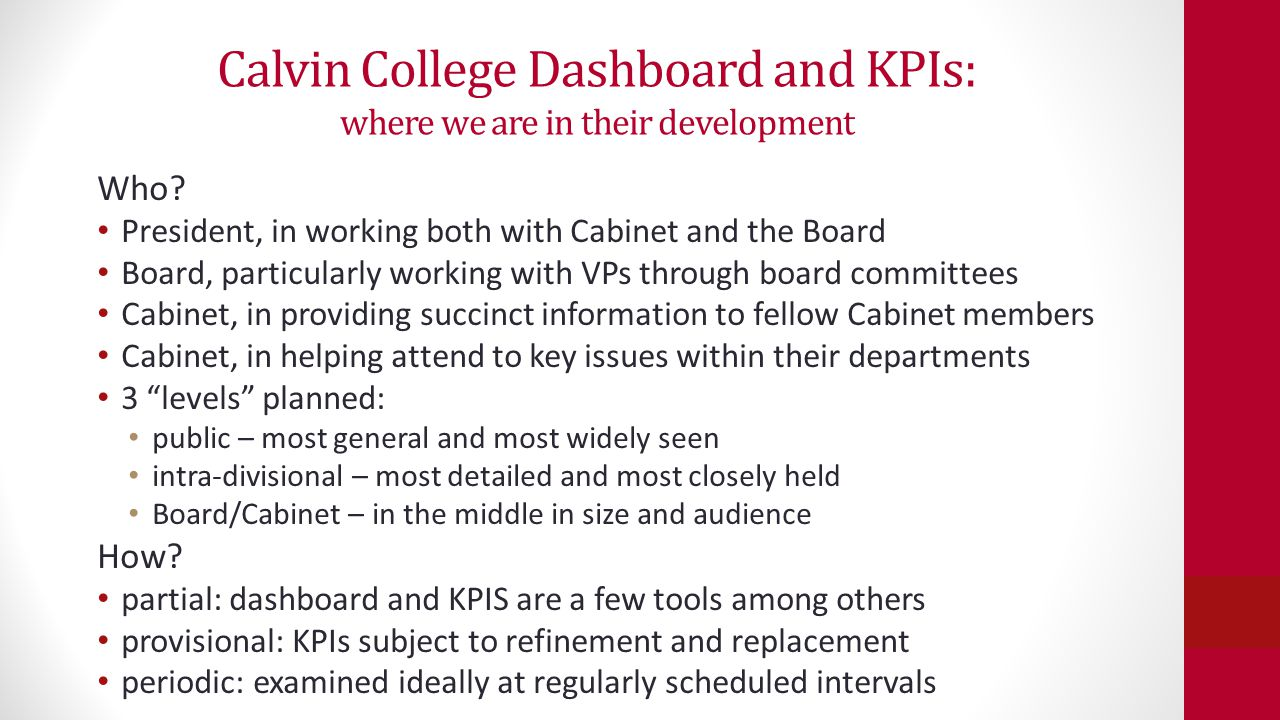 Calvin College Dashboard and KPIs: where we are in their development Development process so far scan of their use by best practice peers and aspirants first panel of dashboards intended for Board/Cabinet use—the middle of the three types selection of particular KPIs is by President, VPs, and VPs reports currently in working draft stage just starting to be employed