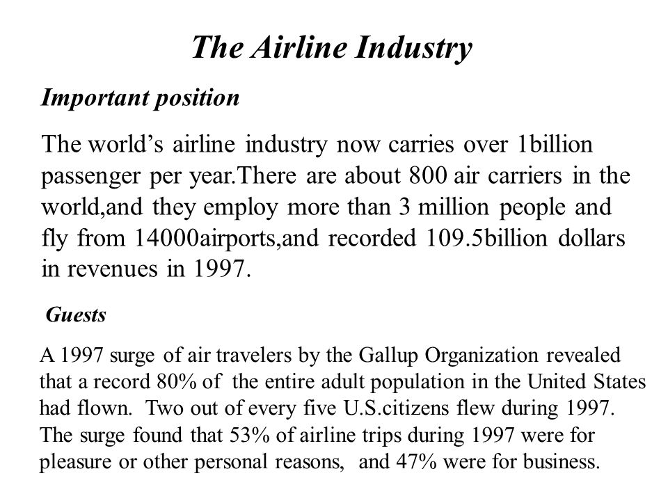 Airline Industry World airline industry carries over 1 billion passengers per year. The U.S. airline industry in 2000 * Employed 679,967 people * Carr