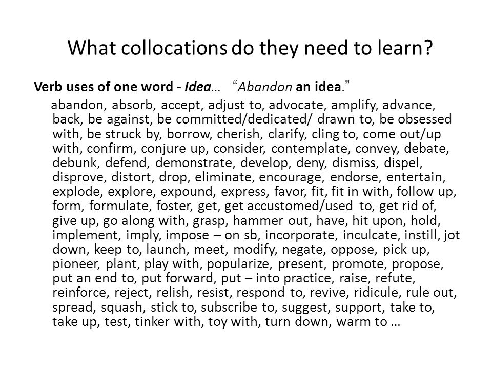 "What collocations do they need to learn? Verb uses of one word - Idea… ""Abandon an idea."" abandon, absorb, accept, adjust to, advocate, amplify, advan"