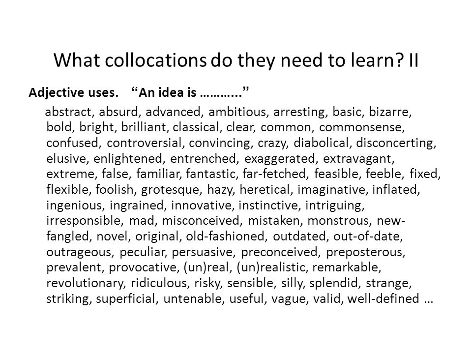 "What collocations do they need to learn? II Adjective uses. ""An idea is ………..."" abstract, absurd, advanced, ambitious, arresting, basic, bizarre, bold"