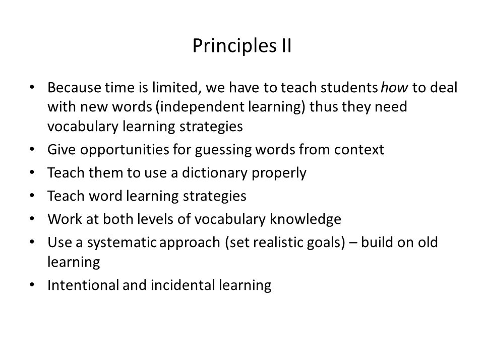 Principles II Because time is limited, we have to teach students how to deal with new words (independent learning) thus they need vocabulary learning strategies Give opportunities for guessing words from context Teach them to use a dictionary properly Teach word learning strategies Work at both levels of vocabulary knowledge Use a systematic approach (set realistic goals) – build on old learning Intentional and incidental learning