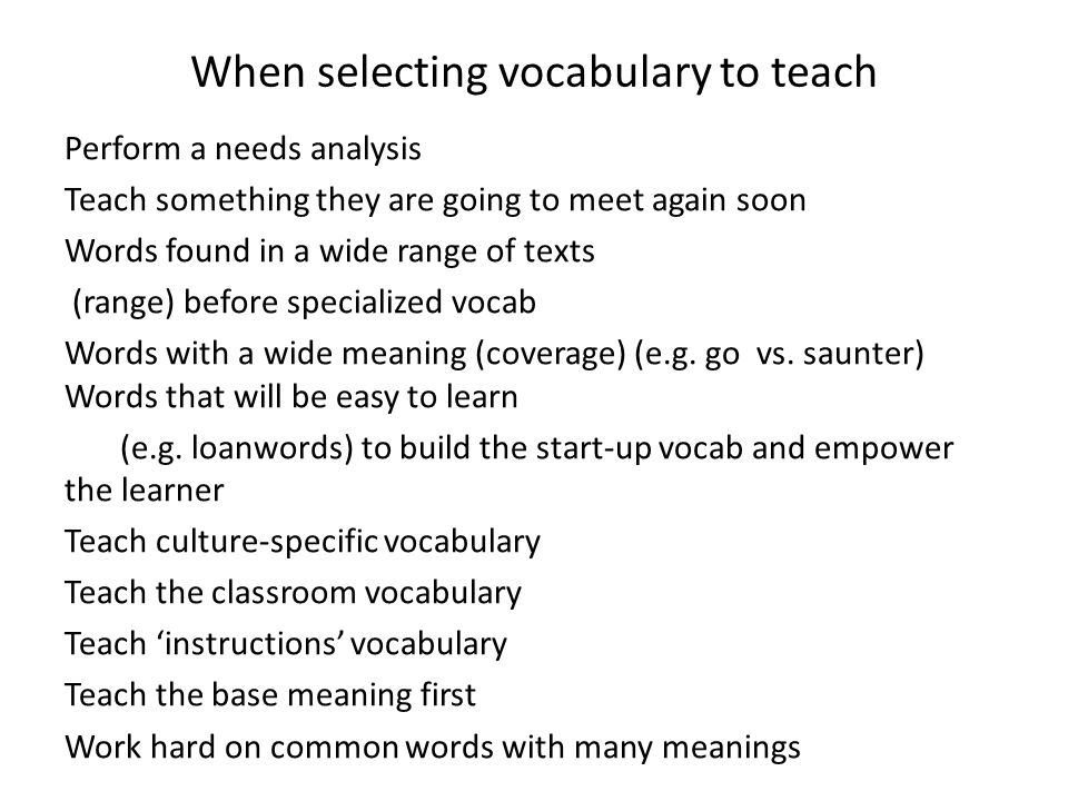 When selecting vocabulary to teach Perform a needs analysis Teach something they are going to meet again soon Words found in a wide range of texts (range) before specialized vocab Words with a wide meaning (coverage) (e.g.