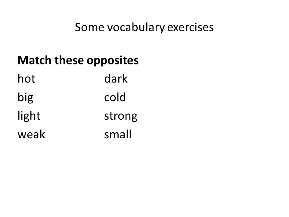 Some vocabulary exercises Match these opposites hotdark bigcold lightstrong weaksmall