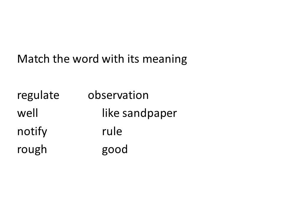 Match the word with its meaning regulateobservation well like sandpaper notifyrule roughgood