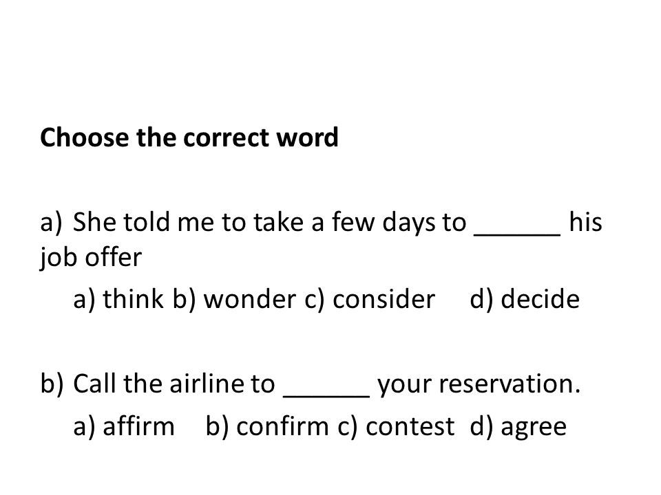 Choose the correct word a)She told me to take a few days to ______ his job offer a) thinkb) wonder c) consider d) decide b)Call the airline to ______ your reservation.
