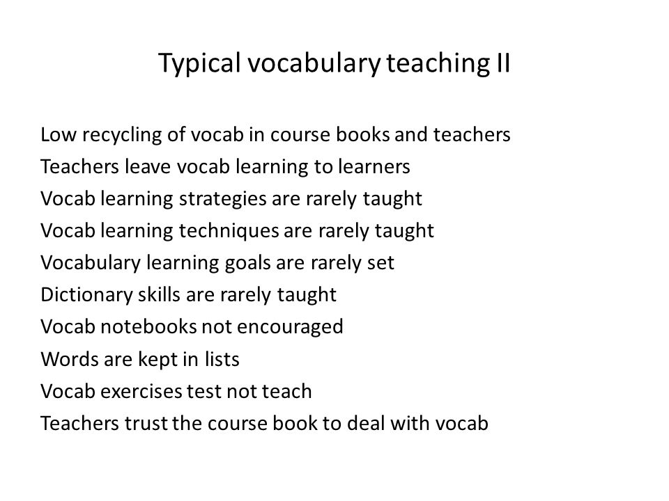 Typical vocabulary teaching II Low recycling of vocab in course books and teachers Teachers leave vocab learning to learners Vocab learning strategies are rarely taught Vocab learning techniques are rarely taught Vocabulary learning goals are rarely set Dictionary skills are rarely taught Vocab notebooks not encouraged Words are kept in lists Vocab exercises test not teach Teachers trust the course book to deal with vocab