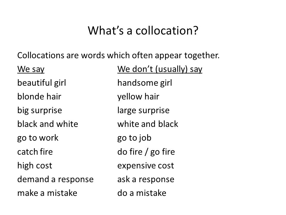 What's a collocation? Collocations are words which often appear together. We sayWe don't (usually) say beautiful girl handsome girl blonde hairyellow