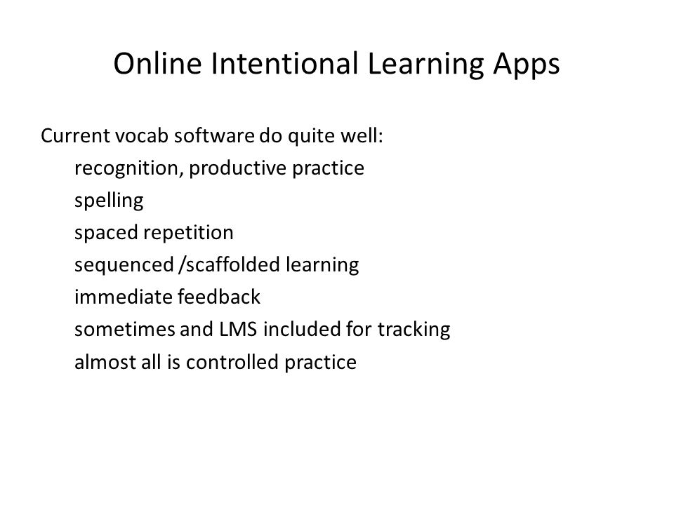 Online Intentional Learning Apps Current vocab software do quite well: recognition, productive practice spelling spaced repetition sequenced /scaffolded learning immediate feedback sometimes and LMS included for tracking almost all is controlled practice