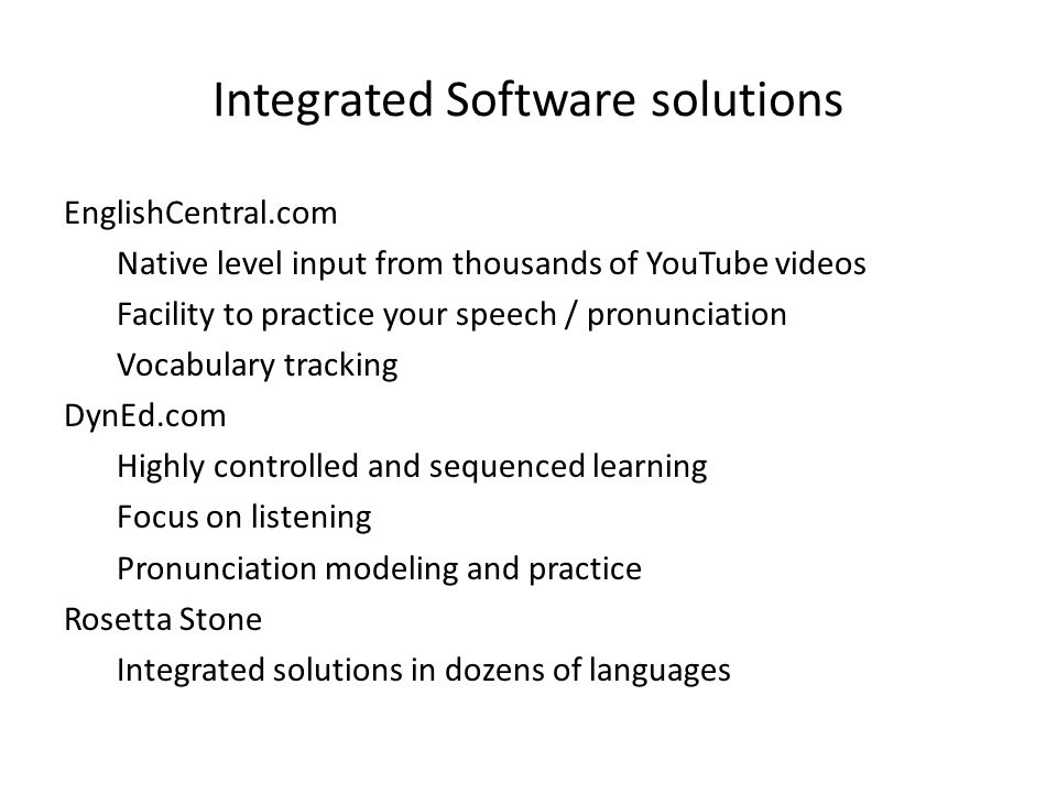 Integrated Software solutions EnglishCentral.com Native level input from thousands of YouTube videos Facility to practice your speech / pronunciation Vocabulary tracking DynEd.com Highly controlled and sequenced learning Focus on listening Pronunciation modeling and practice Rosetta Stone Integrated solutions in dozens of languages
