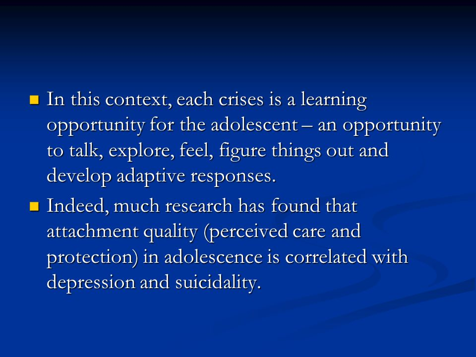In this context, each crises is a learning opportunity for the adolescent – an opportunity to talk, explore, feel, figure things out and develop adapt