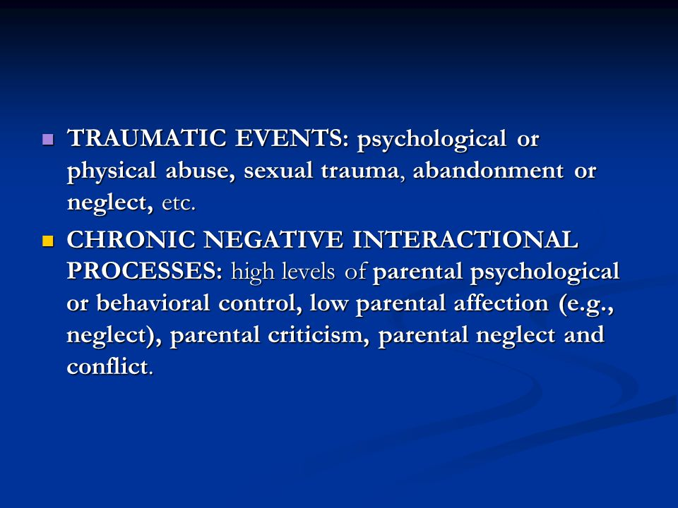 TRAUMATIC EVENTS: psychological or physical abuse, sexual trauma, abandonment or neglect, etc. TRAUMATIC EVENTS: psychological or physical abuse, sexu