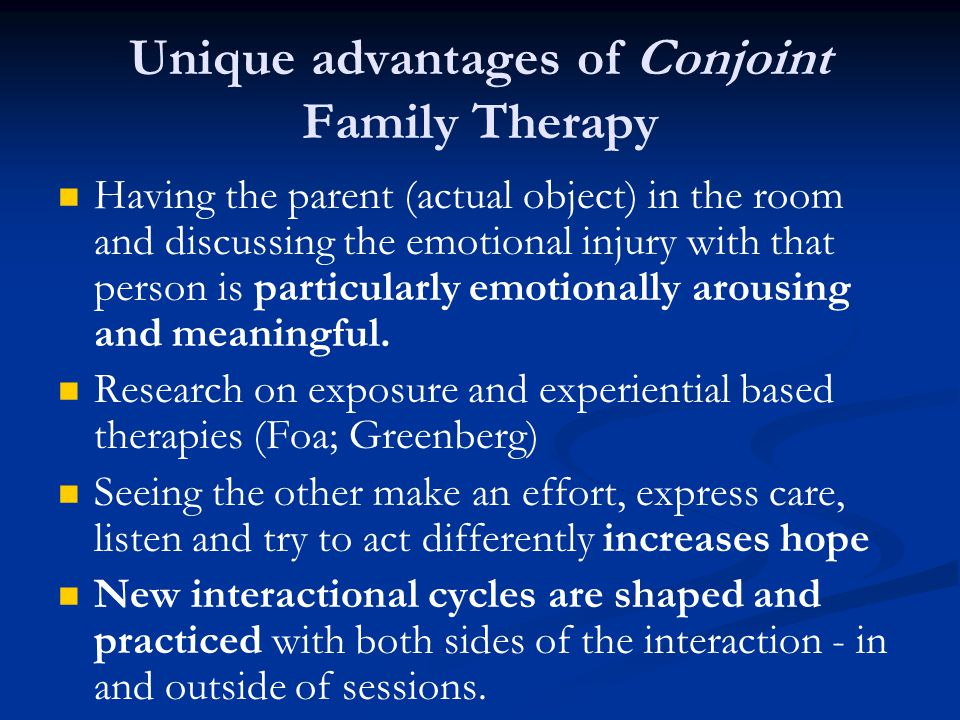 Unique advantages of Conjoint Family Therapy Having the parent (actual object) in the room and discussing the emotional injury with that person is par