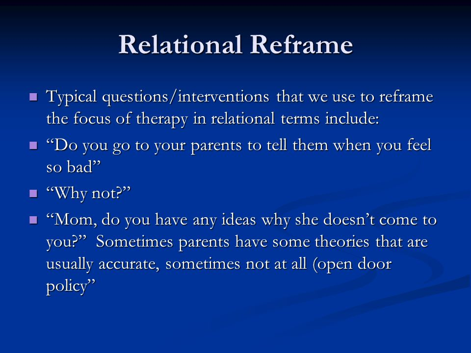 Relational Reframe Typical questions/interventions that we use to reframe the focus of therapy in relational terms include: Typical questions/interven