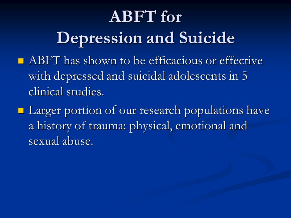 ABFT for Depression and Suicide ABFT has shown to be efficacious or effective with depressed and suicidal adolescents in 5 clinical studies. ABFT has