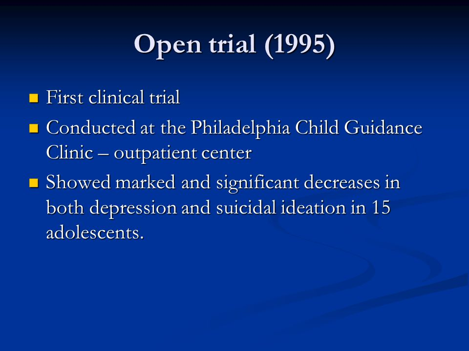 Open trial (1995) First clinical trial First clinical trial Conducted at the Philadelphia Child Guidance Clinic – outpatient center Conducted at the P