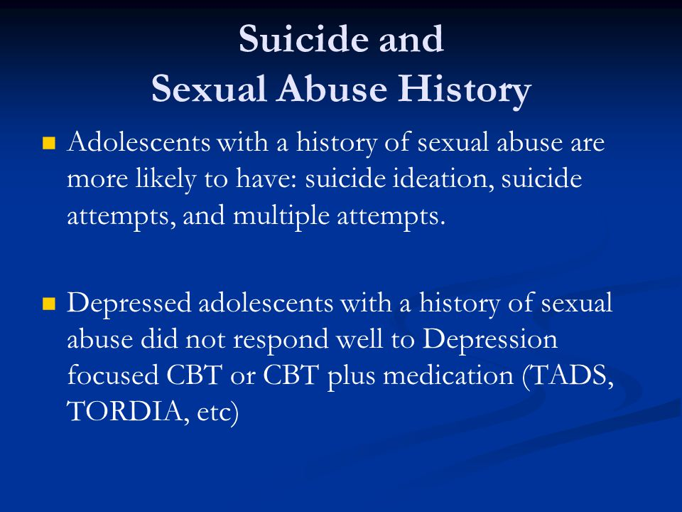 Suicide and Sexual Abuse History Adolescents with a history of sexual abuse are more likely to have: suicide ideation, suicide attempts, and multiple