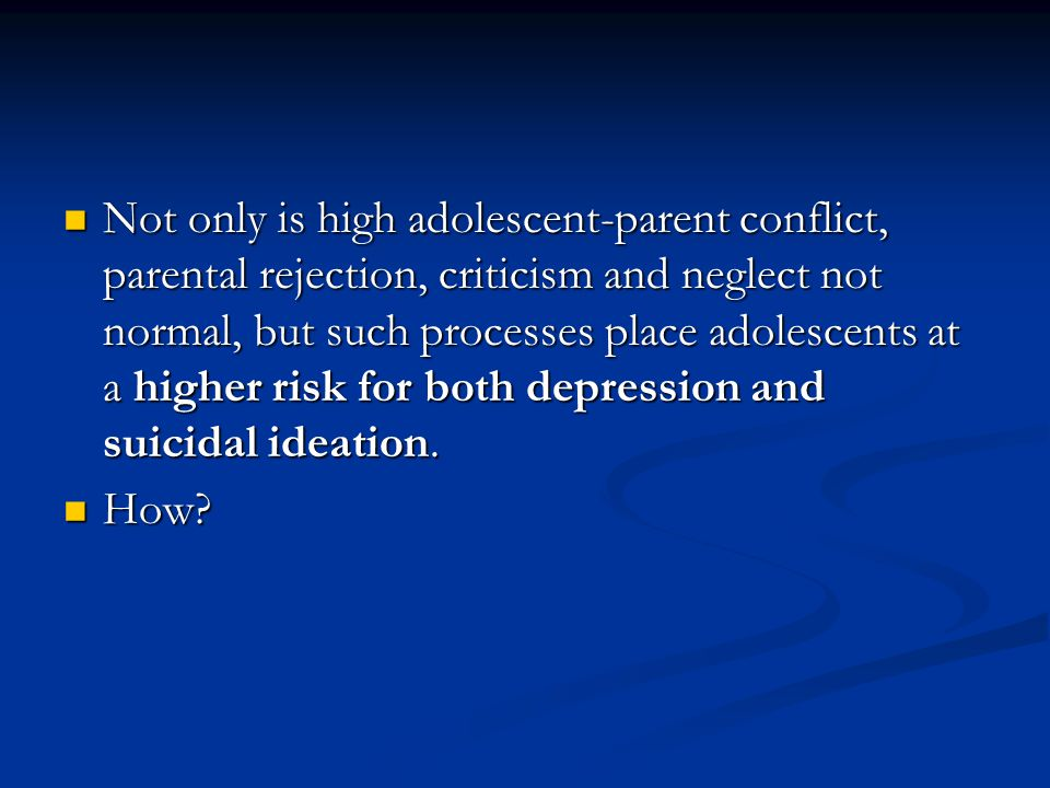 Mechanisms linking negative adolescent- parent processes and adolescent depression/suicide Negative parental behaviors, such as criticism, rejection and abuse are both and directly linked to adolescent depression and suicide.