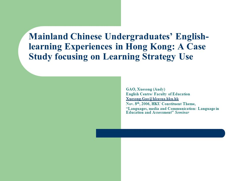 Purpose A case study on one mainland Chinese undergraduate's language learning experiences in Hong Kong: limited in generalization Researcher's background, position, and subjectivity Drawing on a larger interpretative, ethnographic and longitudinal inquiry A sociocultural perspective on learning and learning strategy