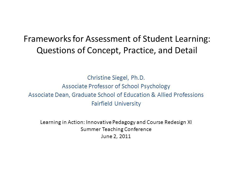 Frameworks for Assessment of Student Learning: Questions of Concept, Practice, and Detail Christine Siegel, Ph.D.