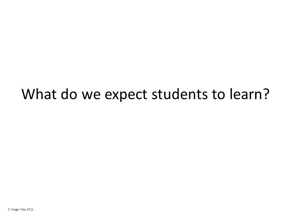 What do we expect students to learn C. Siegel May 2011