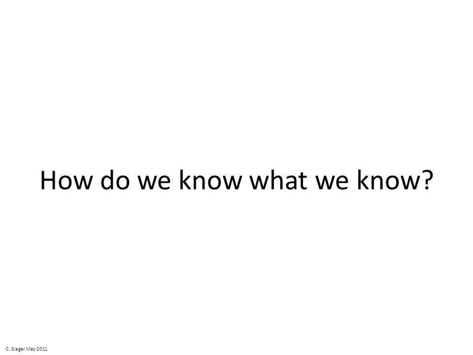 How do we know what we know C. Siegel May 2011