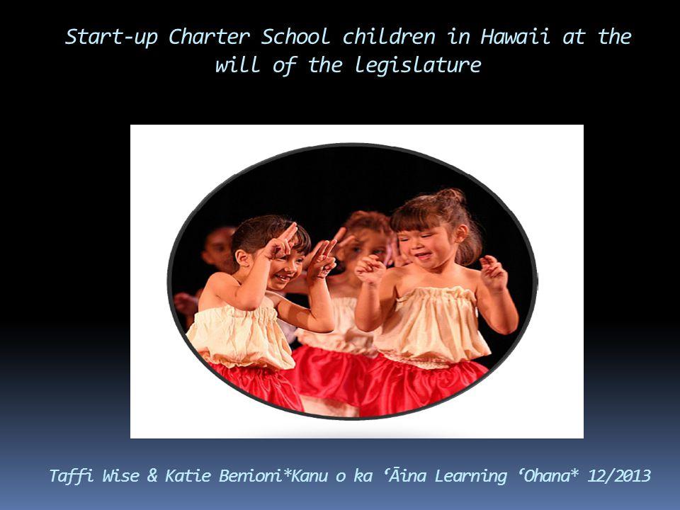 Start-up Charter School children in Hawaii at the will of the legislature Taffi Wise & Katie Benioni*Kanu o ka 'Āina Learning 'Ohana* 12/2013