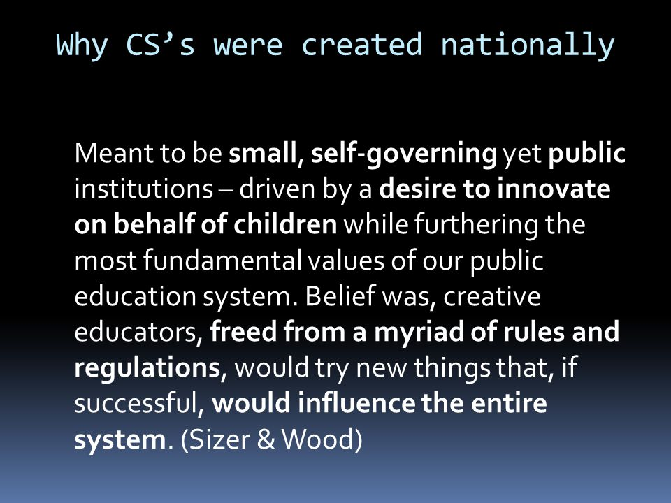 Why CS's were created nationally Meant to be small, self-governing yet public institutions – driven by a desire to innovate on behalf of children while furthering the most fundamental values of our public education system.