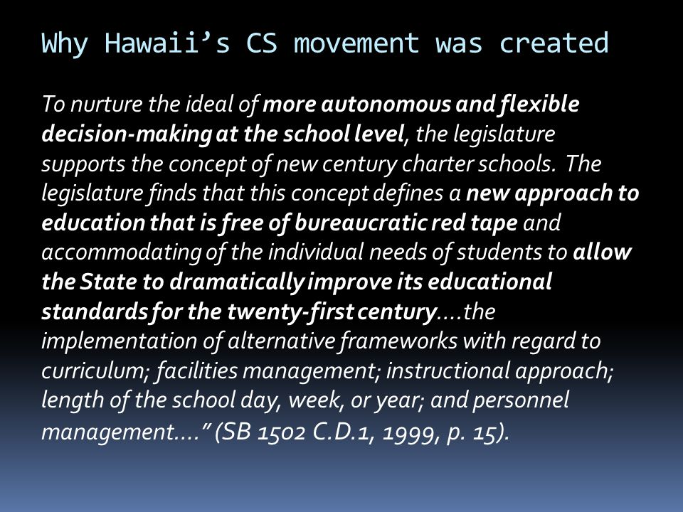 Why Hawaii's CS movement was created To nurture the ideal of more autonomous and flexible decision-making at the school level, the legislature supports the concept of new century charter schools.