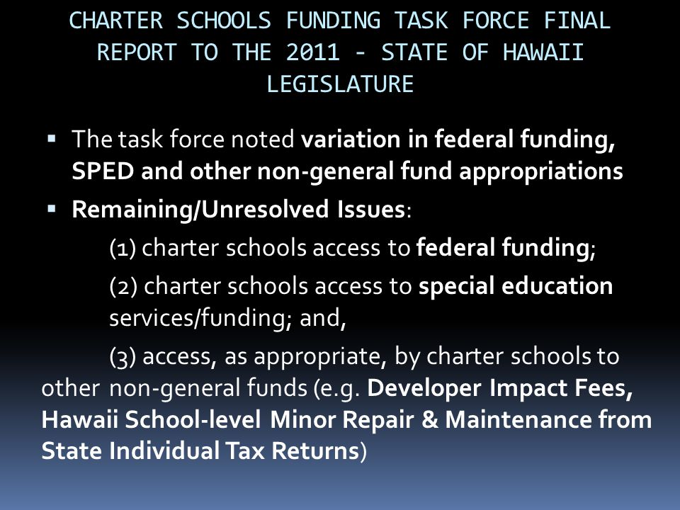 CHARTER SCHOOLS FUNDING TASK FORCE FINAL REPORT TO THE 2011 - STATE OF HAWAII LEGISLATURE  The task force noted variation in federal funding, SPED and other non-general fund appropriations  Remaining/Unresolved Issues: (1) charter schools access to federal funding; (2) charter schools access to special education services/funding; and, (3) access, as appropriate, by charter schools to other non-general funds (e.g.