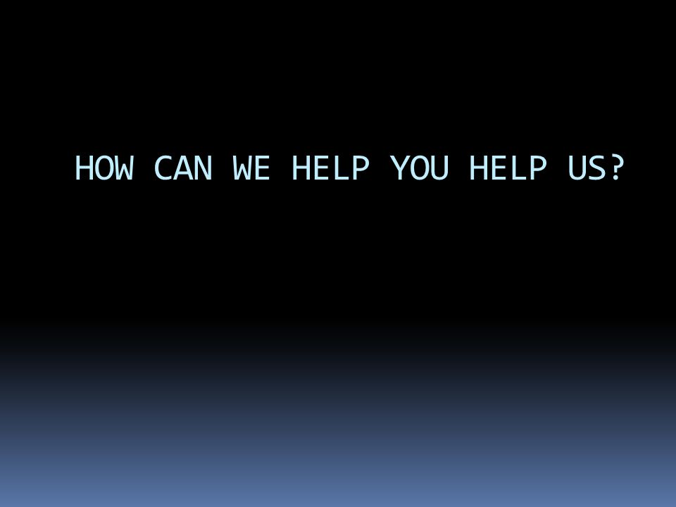 HOW CAN WE HELP YOU HELP US?