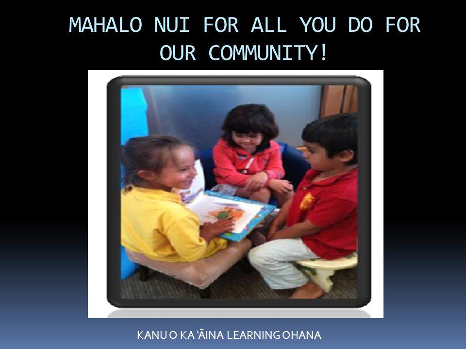 MAHALO NUI FOR ALL YOU DO FOR OUR COMMUNITY! KANU O KA 'ĀINA LEARNING OHANA