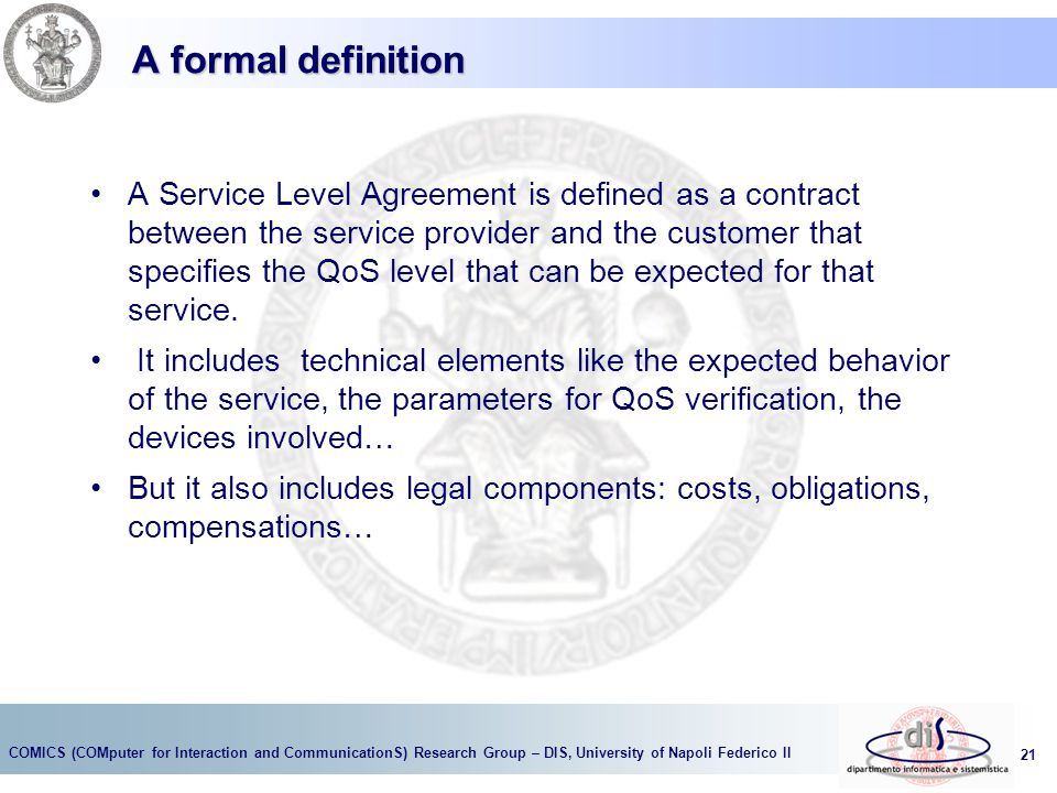 COMICS (COMputer for Interaction and CommunicationS) Research Group – DIS, University of Napoli Federico II 21 A formal definition A Service Level Agreement is defined as a contract between the service provider and the customer that specifies the QoS level that can be expected for that service.
