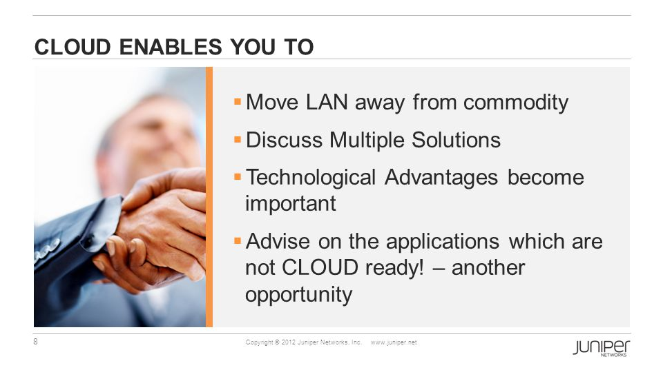 8 Copyright © 2012 Juniper Networks, Inc. www.juniper.net CLOUD ENABLES YOU TO  Move LAN away from commodity  Discuss Multiple Solutions  Technolog