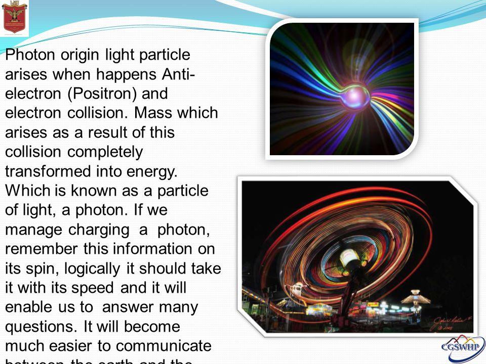 Photon origin light particle arises when happens Anti- electron (Positron) and electron collision.