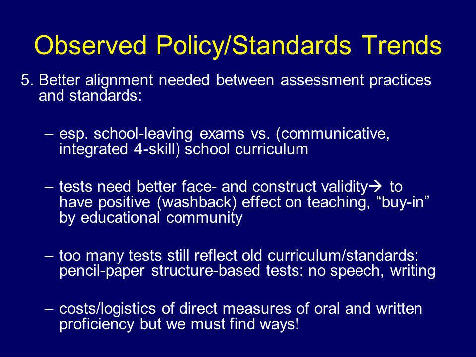 Observed Policy/Standards Trends 5.Better alignment needed between assessment practices and standards: –esp.