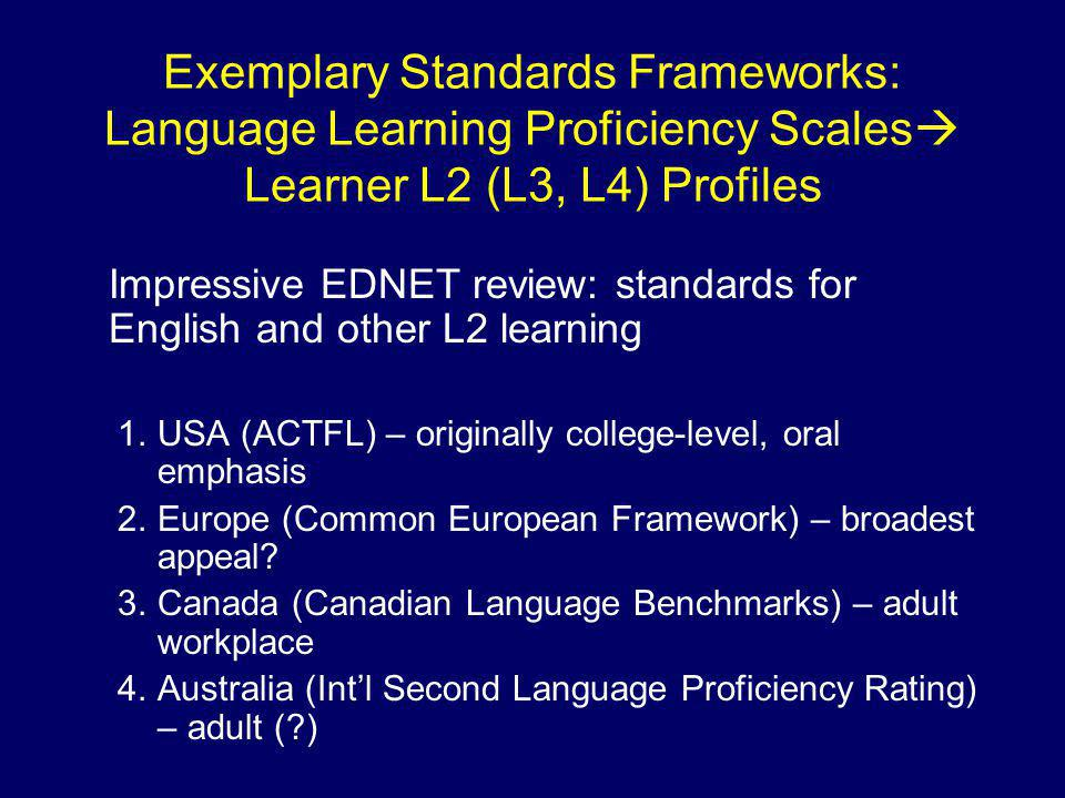 Exemplary Standards Frameworks: Language Learning Proficiency Scales  Learner L2 (L3, L4) Profiles Impressive EDNET review: standards for English and other L2 learning 1.USA (ACTFL) – originally college-level, oral emphasis 2.Europe (Common European Framework) – broadest appeal.