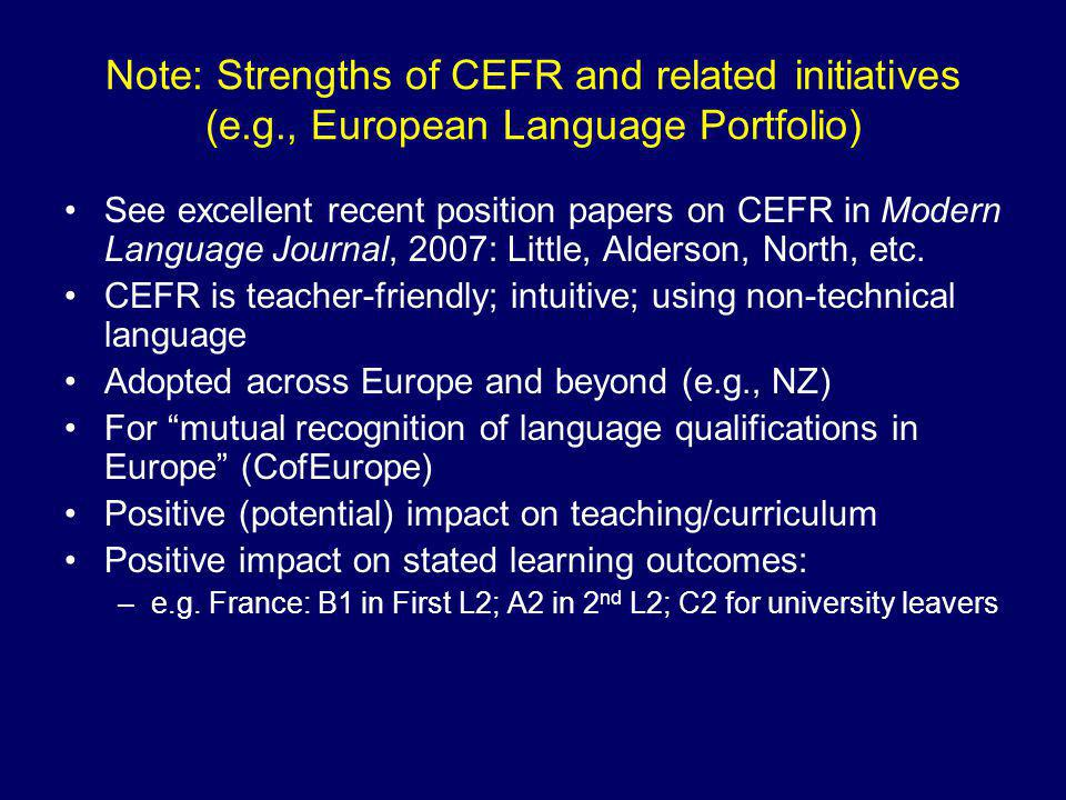 Note: Strengths of CEFR and related initiatives (e.g., European Language Portfolio) See excellent recent position papers on CEFR in Modern Language Journal, 2007: Little, Alderson, North, etc.