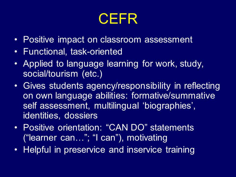 CEFR Positive impact on classroom assessment Functional, task-oriented Applied to language learning for work, study, social/tourism (etc.) Gives students agency/responsibility in reflecting on own language abilities: formative/summative self assessment, multilingual 'biographies', identities, dossiers Positive orientation: CAN DO statements ( learner can… ; I can ), motivating Helpful in preservice and inservice training