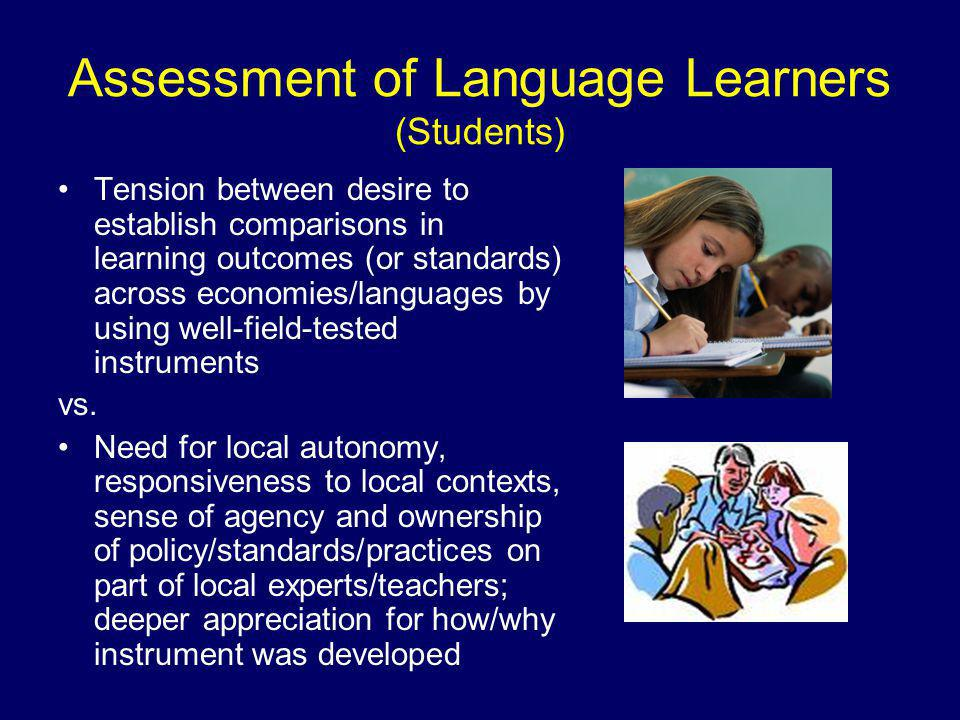 Assessment of Language Learners (Students) Tension between desire to establish comparisons in learning outcomes (or standards) across economies/languages by using well-field-tested instruments vs.