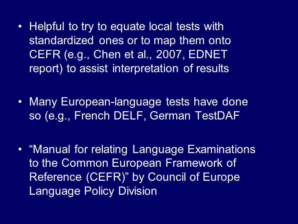 Helpful to try to equate local tests with standardized ones or to map them onto CEFR (e.g., Chen et al., 2007, EDNET report) to assist interpretation of results Many European-language tests have done so (e.g., French DELF, German TestDAF Manual for relating Language Examinations to the Common European Framework of Reference (CEFR) by Council of Europe Language Policy Division