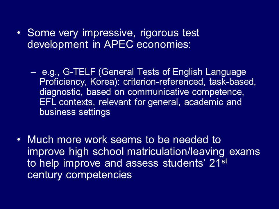 Some very impressive, rigorous test development in APEC economies: – e.g., G-TELF (General Tests of English Language Proficiency, Korea): criterion-referenced, task-based, diagnostic, based on communicative competence, EFL contexts, relevant for general, academic and business settings Much more work seems to be needed to improve high school matriculation/leaving exams to help improve and assess students' 21 st century competencies