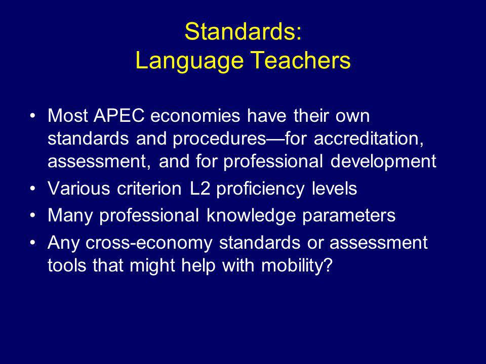 Standards: Language Teachers Most APEC economies have their own standards and procedures—for accreditation, assessment, and for professional development Various criterion L2 proficiency levels Many professional knowledge parameters Any cross-economy standards or assessment tools that might help with mobility