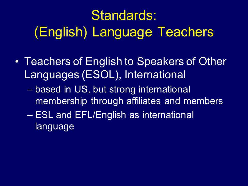 Standards: (English) Language Teachers Teachers of English to Speakers of Other Languages (ESOL), International –based in US, but strong international membership through affiliates and members –ESL and EFL/English as international language