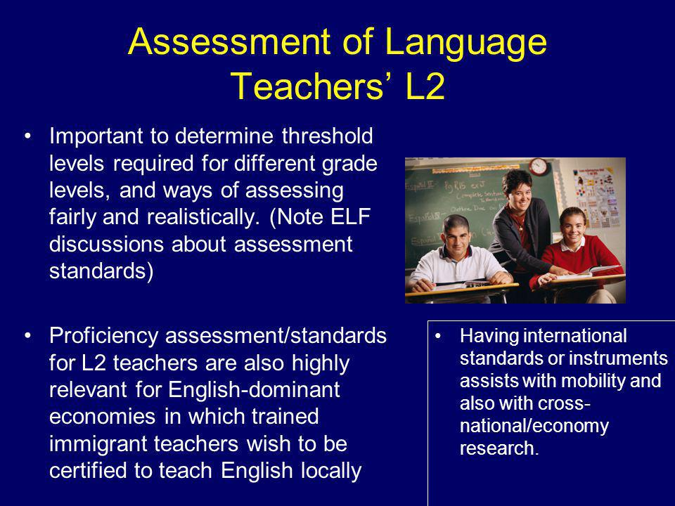 Assessment of Language Teachers' L2 Important to determine threshold levels required for different grade levels, and ways of assessing fairly and realistically.