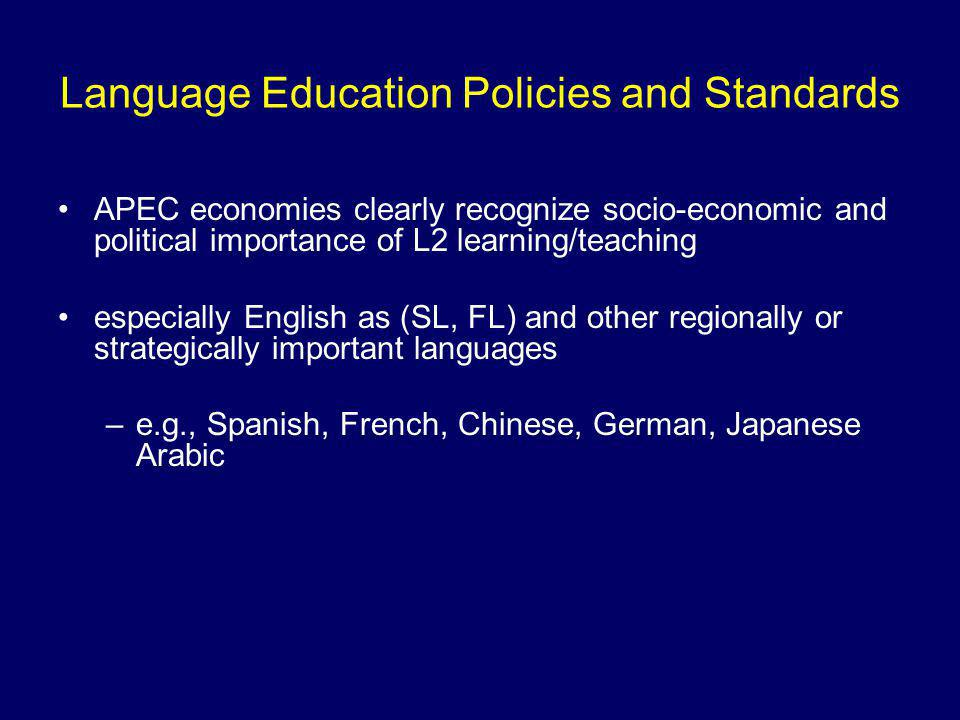 Language Education Policies and Standards APEC economies clearly recognize socio-economic and political importance of L2 learning/teaching especially English as (SL, FL) and other regionally or strategically important languages –e.g., Spanish, French, Chinese, German, Japanese Arabic