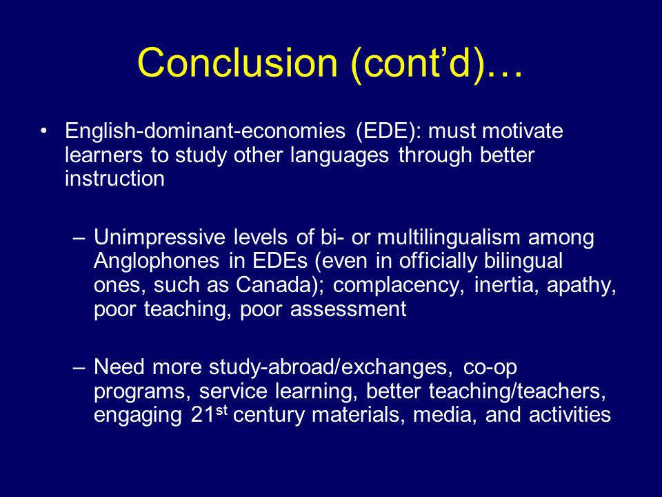 Conclusion (cont'd)… English-dominant-economies (EDE): must motivate learners to study other languages through better instruction –Unimpressive levels of bi- or multilingualism among Anglophones in EDEs (even in officially bilingual ones, such as Canada); complacency, inertia, apathy, poor teaching, poor assessment –Need more study-abroad/exchanges, co-op programs, service learning, better teaching/teachers, engaging 21 st century materials, media, and activities