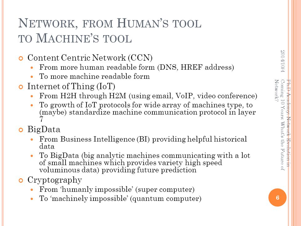 N ETWORK, FROM H UMAN ' S TOOL TO M ACHINE ' S TOOL Content Centric Network (CCN) From more human readable form (DNS, HREF address) To more machine readable form Internet of Thing (IoT) From H2H through H2M (using email, VoIP, video conference) To growth of IoT protocols for wide array of machines type, to (maybe) standardize machine communication protocol in layer 7 BigData From Business Intelligence (BI) providing helpful historical data To BigData (big analytic machines communicating with a lot of small machines which provides variety high speed voluminous data) providing future prediction Cryptography From 'humanly impossible' (super computer) To 'machinely impossible' (quantum computer) 2014/10/4 6 Ph.D Academy: Network Evolution in Coming 10 Years: What s the Future of Network