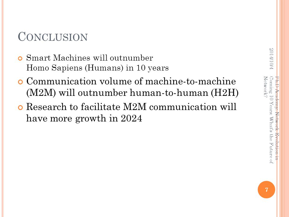 C ONCLUSION Smart Machines will outnumber Homo Sapiens (Humans) in 10 years Communication volume of machine-to-machine (M2M) will outnumber human-to-human (H2H) Research to facilitate M2M communication will have more growth in 2024 2014/10/4 7 Ph.D Academy: Network Evolution in Coming 10 Years: What s the Future of Network?