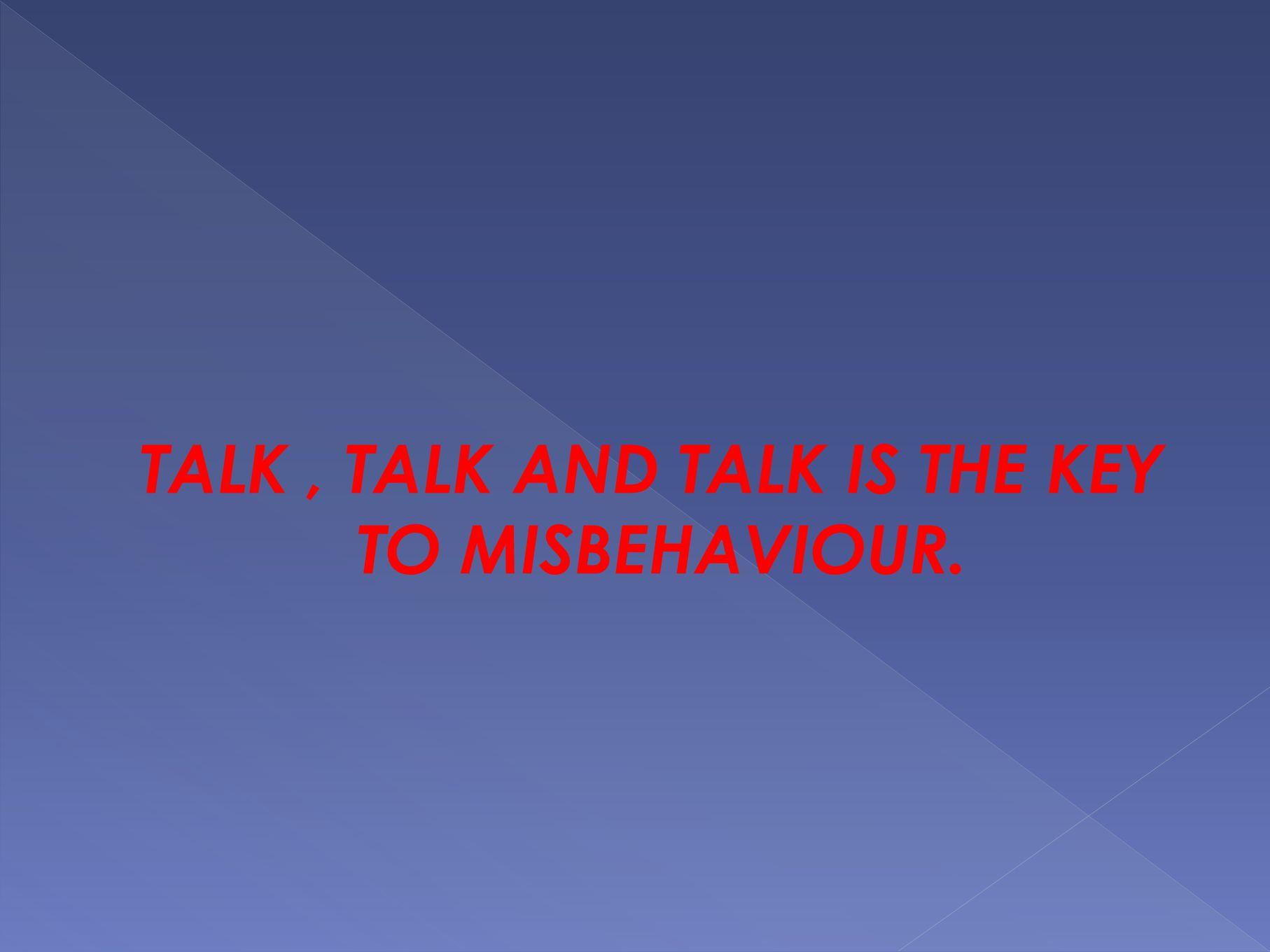 TALK, TALK AND TALK IS THE KEY TO MISBEHAVIOUR.