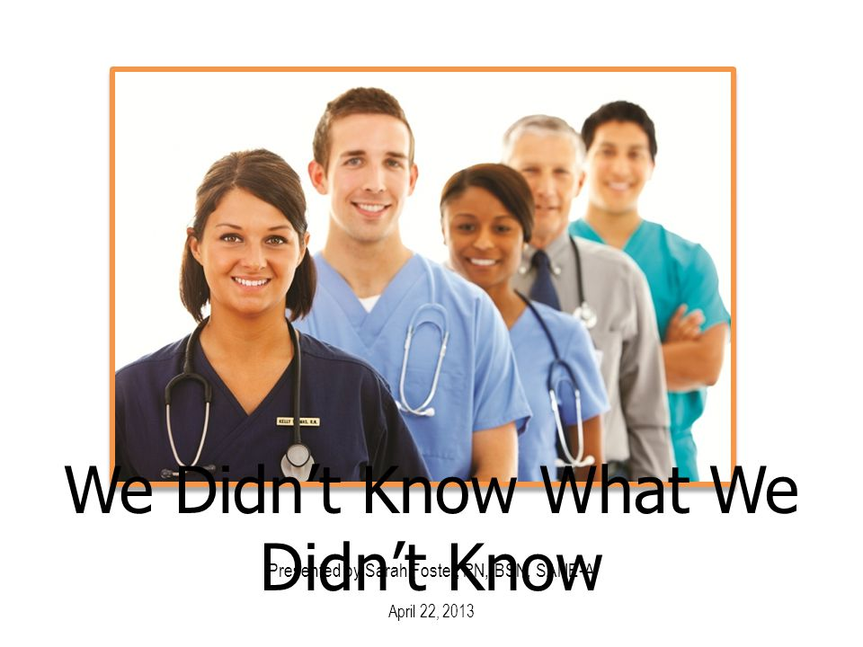 Presented by Sarah Foster, RN, BSN, SANE-A April 22, 2013 We Didn't Know What We Didn't Know